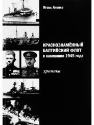 Краснознамённый Балтийский флот в кампанию 1945 года. Хроника - Игорь Алепко