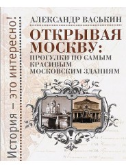 Открывая Москву: прогулки по самым красивым московским зданиям - Александр Васькин