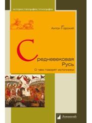 Средневековая Русь. О чем говорят источники - А. Горский