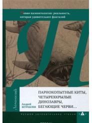 Парнокопытные киты, четырехкрылые динозавры, бегающие черви... Новая палеонтология: реальность, которая удивительнее фантазий - А. Журавлев