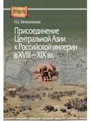 Присоединение Центральной Азии к Российской империи в XVIII-XIX вв. - Н.Е. Бекмаханова