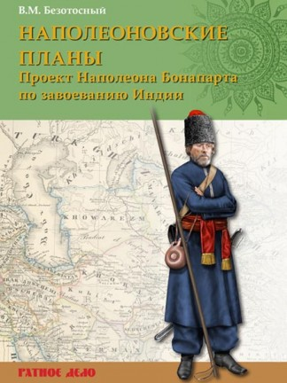 Наполеоновские планы: проект завоевания Индии Наполеона Бонапарта - В.М. Безотосный