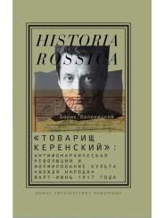 «Товарищ Керенский»: антимонархическая революция и формирование культа «вождя народа» (март — июнь 1917 года) - Б.И. Колоницкий