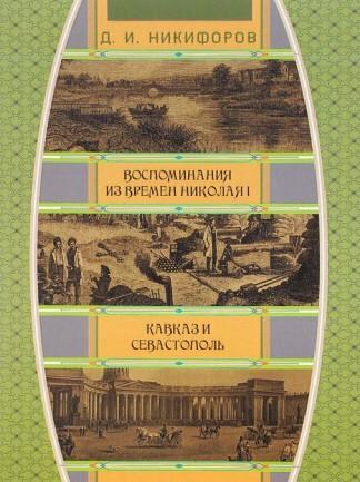 Воспоминания из времен царствования императора Николая I. Кавказ и Севастополь - Д.И. Никифоров