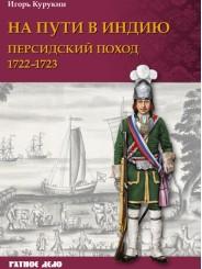 На пути в Индию. Персидский поход 1722-1723 гг. - Курукин И.
