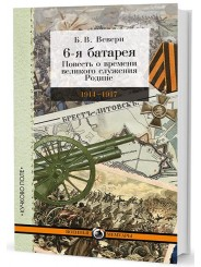 6-я батарея: 1914-1917. Повесть о времени великого служения Родине - Б.В. Веверн