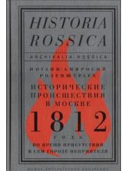 Исторические происшествия в Москве 1812 года во время присутствия в сем городе неприятеля - И.-А. Розенштраух