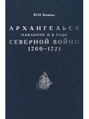 Архангельск накануне и в годы Северной войны 1700-1721 - Ю.Н. Беспятых