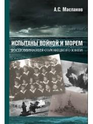 Испытаны войной и морем. Воспоминания Соловецкого юнги - А.С. Маслаков