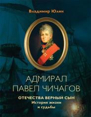Адмирал Павел Чичагов. Отечества верный сын: история жизни и судьбы - Владимир Юлин