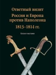 Ответный визит. Россия и Европа против Наполеона. 1813-1814 гг.: каталог выставки