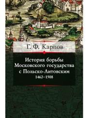 История борьбы Московского государства с Польско-Литовским. 1462-1508 - Г.Ф. Карпов