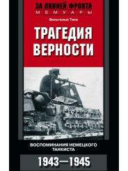 Трагедия верности. Воспоминания немецкого танкиста. 1943-1945 - Вильгельм Тике
